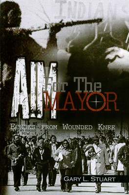 AIM For The Mayor - Echoes From Wounded Knee by Gary L. Stuart from Bookbaby in General Novel category