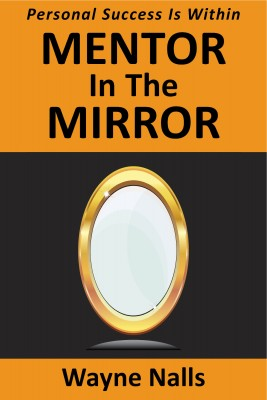 Mentor In The Mirror by Wayne Nalls from Bookbaby in Lifestyle category