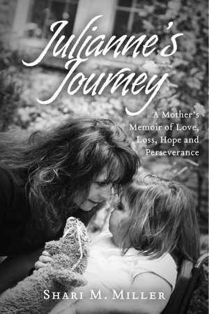 Julianne's Journey:  A Mother's Memoir of Love, Loss, Hope and Perseverence by Shari M. Miller from Bookbaby in Autobiography & Biography category