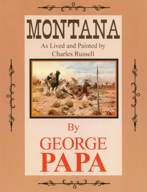 Montana, As Lived and Painted by Charles Russell by George M. Papa from Bookbaby in Autobiography & Biography category