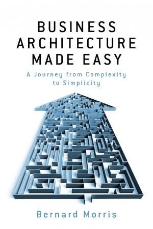 Business Architecture Made Easy - - A Journey from Complexity to Simplicity by Bernard Morris from Bookbaby in Finance & Investments category