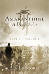 Amaranthine - A Death Solar: Book One, Volume One by Ben Longoria from Bookbaby in General Novel category