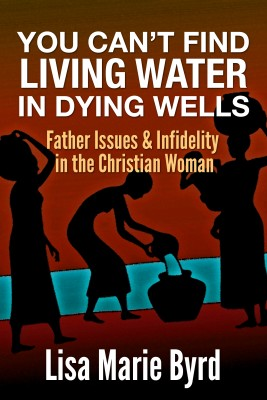 You Can't Find Living Water In Dying Wells - Father Issues and Infidelity in the Christian Woman by Lisa Marie Byrd from Bookbaby in Family & Health category
