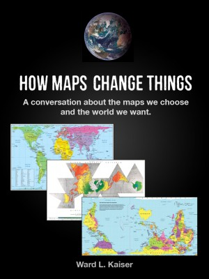 How Maps Change Things A Conversation About the Maps We Choose and the World We Want by Ward L. Kaiser from Bookbaby in Politics category
