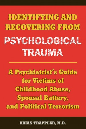Identifying and Recovering from Psychological Trauma A Psychiatrist's Guide for Victims of Childhood Abuse, Spousal Battery, and Political Terrorism by Brian Trappler from Bookbaby in General Novel category