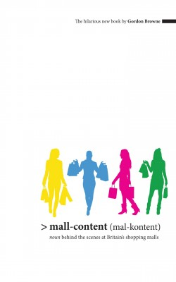Mall-Content (mal-content) - Noun - Behind the Scenes at Britain's Shopping Malls by Gordon Browne from Bookbaby in Business & Management category