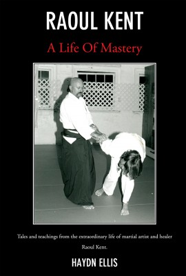 Raoul Kent : A Life of Mastery Tales And Teachings From The Extraordinary Life Of Martial Artist And Healer Raoul Kent by Haydn Ellis from Bookbaby in Autobiography & Biography category