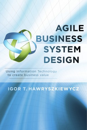 Agile Business System Design Using Information Technology to create business value by Igor T. Hawryszkiewycz from Bookbaby in Business & Management category
