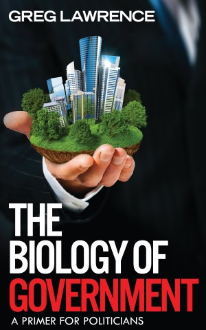 The Biology of Government - A Primer for Politicians by Greg Lawrence from Bookbaby in Politics category