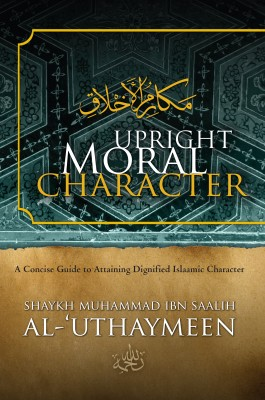Upright Moral Character - A Concise Guide to Attaining Dignified Islaamic Character by Shaykh Muhammad Saalih al-'Uthaymeen from Bookbaby in Religion category