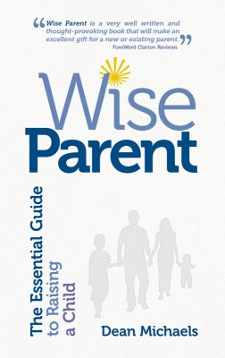 Wise Parent The Essential Guide to Raising a Child by Dean Michaels from Bookbaby in Family & Health category
