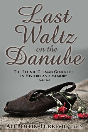 Last Waltz on the Danube The Ethnic German Genocide in History and Memory 1944-1948 by Ali Botein-Furrevig, Ph.D. from Bookbaby in History category
