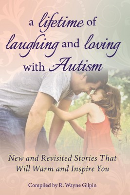 A Lifetime of Laughing and Loving with Autism New and Revisited Stories that Will Warm and Inspire You by R. Wayne Gilpin from Bookbaby in General Novel category