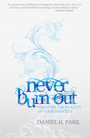 Never Burn Out Discover the Reality of Your Identity by Daniel H. Park from Bookbaby in Religion category