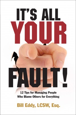 It's All Your Fault! 12 Tips for Managing People Who Blame Others for Everything by Bill Eddy LCSW Esq. from Bookbaby in Family & Health category