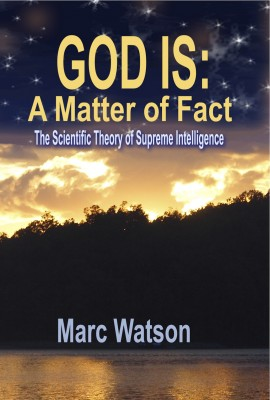 GOD IS: A Matter of Fact The Scientific Theory of Supreme Intelligence by Marc Watson from Bookbaby in Science category