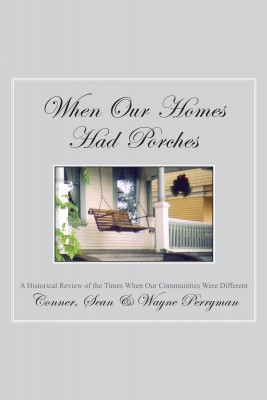When Our Homes Had Porches A Historical Review of the Times When Our Communities Were Different by Wayne Perryman from Bookbaby in History category