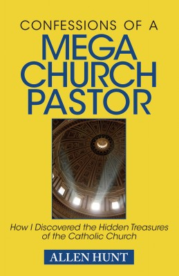 Confessions of A Mega Church Pastor How I Discovered the Hidden Treasures of the Catholic Church by Allen Hunt from Bookbaby in Religion category