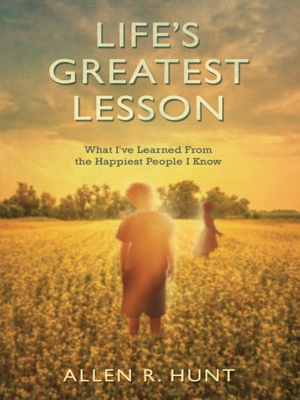 Life's Greatest Lesson - What I've Learned from the Happiest People I Know by Allen Hunt from Bookbaby in Religion category