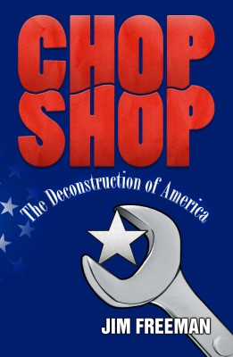 Chop Shop The Deconstruction of America by Jim Freeman from Bookbaby in Politics category