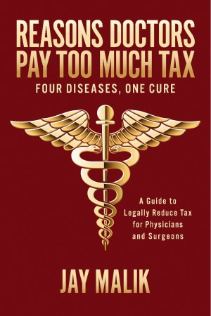 Reasons Doctors Pay Too Much Tax -- Four Diseases, One Cure A Guide to Legally Reduce Tax for Physicians and Surgeons by Jay Malik from Bookbaby in Business & Management category