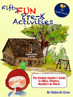 Fifty Fun Pre-K Activities The English Garden's Guide to ABCs, Phonics, Numbers and More! by Deborah Grow from Bookbaby in General Novel category