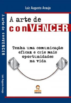 A arte de convencer - Tenha uma comunicação eficaz e crie mais oportunidades na vida by Luiz Augusto Araujo Pereira from Bookbaby in General Novel category