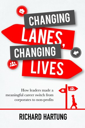 Changing Lanes, Changing Lives - How Leaders Made a Meaningful Career Switch from Corporates to Non-profits by Richard Hartung from Bookbaby in Finance & Investments category