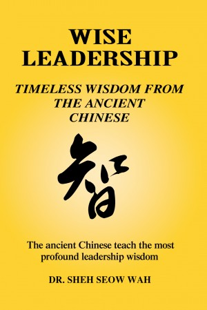 Wise Leadership: Timeless Wisdom from the Ancient Chinese - The Ancient Chinese Teach the Most Profound Leadership Wisdom by Sheh Seow Wah from Bookbaby in General Academics category