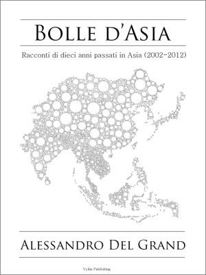 Bolle d'Asia - Racconti di 10 anni passati in Asia (2002-2012)​ by Alessandro Del Grand from Bookbaby in General Novel category