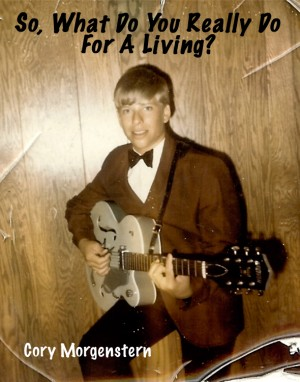 So, What Do You Really Do For A Living? by Cory Morgenstern from Bookbaby in Autobiography & Biography category