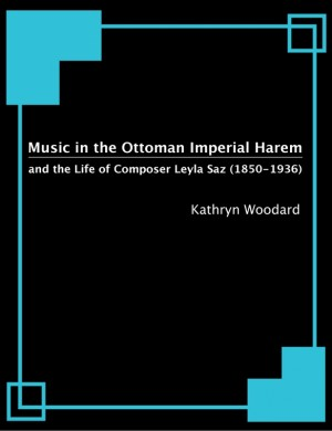 Music in the Ottoman Imperial Harem and the Life of Composer Leyla Saz (1850-1936) by Kathryn Woodard from Bookbaby in Art & Graphics category