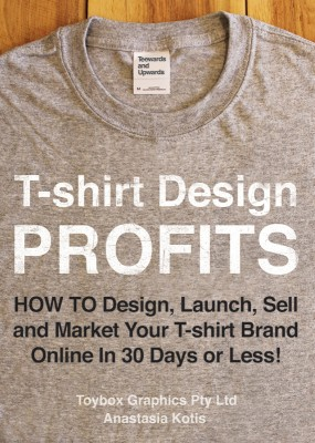 T-shirt Design Profits - How To Design, Launch, Sell and Market your T-shirt Brand Online In 30 Days or Less! by Anastasia Kotis from Bookbaby in Sports & Hobbies category