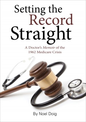 Setting the Record Straight - A Doctor's Memoir Of The 1962 Medicare Crisis by Noel Doig from Bookbaby in General Novel category