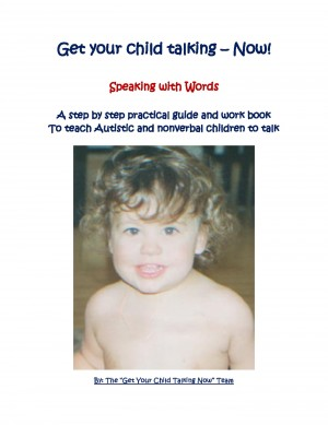 Get Your Child Talking - Now ! Speaking with Words - A Guide and E-Workbook to Teach Autistic and Nonverbal Children to Talk by The