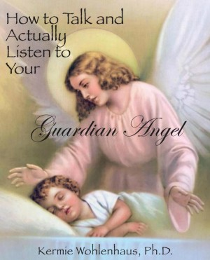 How to Talk and Actually Listen to Your Guardian Angel by Kermie Wohlenhaus, Ph.D. from Bookbaby in Religion category