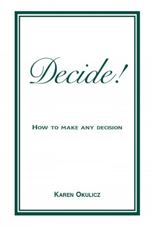 Decide! How to Make any Decision by Karen Okulicz from Bookbaby in Business & Management category
