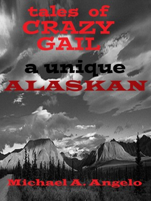 Tales of Crazy Gail - A Unique Alaskan by Michael A. Angelo from Bookbaby in Autobiography,Biography & Memoirs category