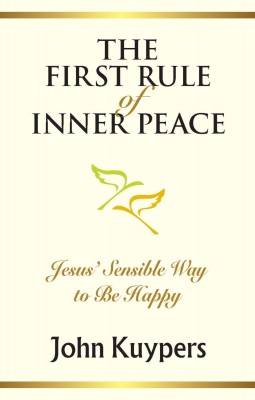 The First Rule of Inner Peace - Jesus' Sensible Way to Be Happy by John Kuypers from Bookbaby in Religion category