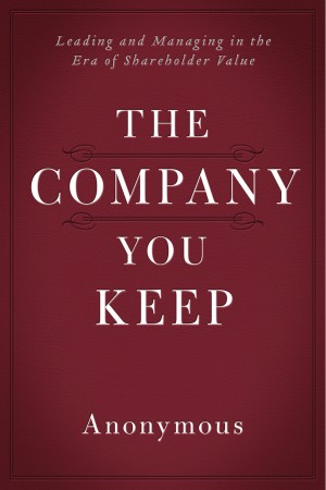 The Company You Keep - Leading and Managing in the Era of Shareholder Value by Anonymous from Bookbaby in Finance & Investments category