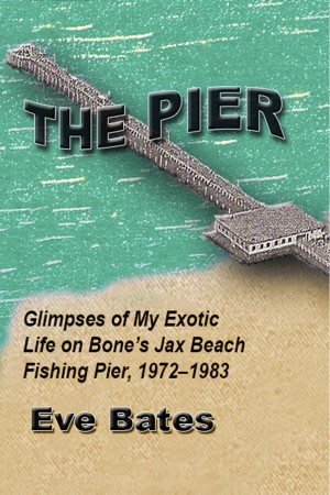 The Pier - Glimpses of My Exotic Life on Bone's Jax Beach Fishing Pier, 1972 - 1983 by Eve Bates from Bookbaby in History category