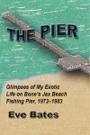 The Pier - Glimpses of My Exotic Life on Bone's Jax Beach Fishing Pier, 1972 - 1983 by Eve Bates from  in  category