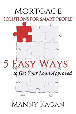 Mortgage Solutions for Smart People - 5 Easy Ways to Get Your Loan Approved by Manny Kagan from Bookbaby in Finance & Investments category