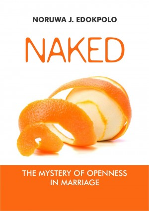 Naked - The mystery of openness in marriage by Noruwa J Edokpolo from Bookbaby in Family & Health category