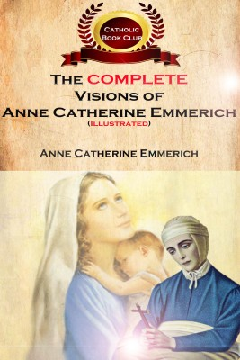 The Complete Visions of Anne Catherine Emmerich (Illustrated) - The Lowly Life and Bitter Passion of Our Lord Jesus Christ and His Mother by Anne Catherine Emmerich from Bookbaby in Religion category