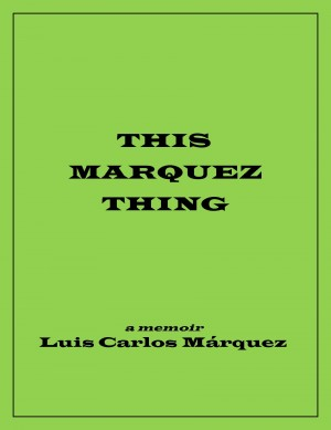 This Marquez Thing - A Memoir by Luis Carlos Marquez from Bookbaby in Autobiography,Biography & Memoirs category