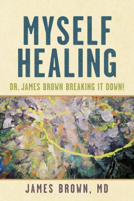 Myself Healing: Dr. James Brown Breaking It Down! by James Brown, MD from Bookbaby in Family & Health category