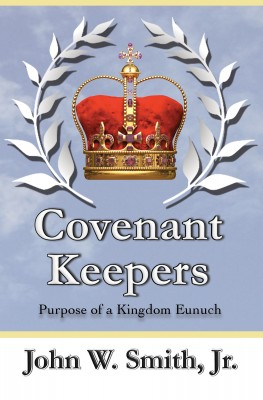 Covenant Keepers - The Purpose of a Kingdom Eunuch by John W. Smith, Jr. from Bookbaby in Religion category