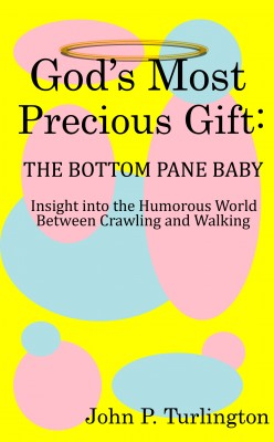 God's Most Precious Gift: The Bottom Pane Baby - Insight Into the Humorous World Between Crawling and Walking by John P. Turlington from Bookbaby in Tots & Toddlers category