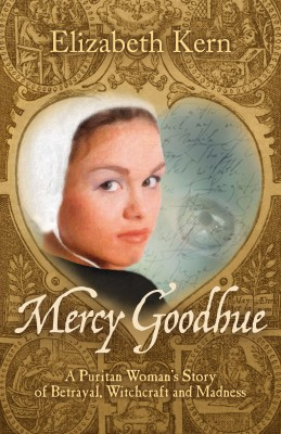 Mercy Goodhue - A Puritan Woman's Story of Betrayal, Witchcraft and Madness by Elizabeth Kern from Bookbaby in History category